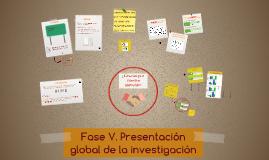 Fase V: Presentación global de la investigación