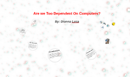 are we too dependent on computers by dianna loza on prezi