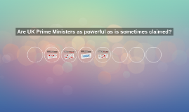 Copy of Are UK Prime Ministers as powerful as is sometimes claimed?