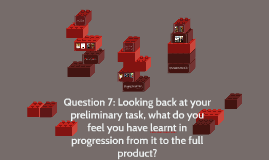 Question 7: Looking back at your preliminary task, what do y
