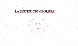 LA INSTITUCION POLICIA