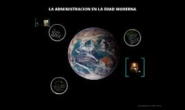 Copy of Copy of LA ADMINISTRACION EN LA EDAD MODERNA