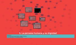 5. La persona humana y su dignidad.