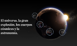 El universo, la gran explosión, los cuerpos cósmicos y la as