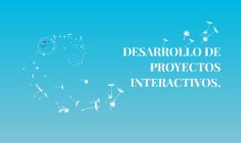 DESARROLLO DE PROYECTOS INTERACTIVOS.