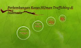 Copy of Perkembangan Kasus HUman Trafficking di Indonesia