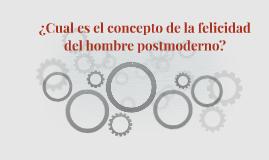 ¿Cual es el concepto de la felicidad del hombre postmoderno?