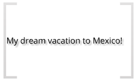 My dream vacation to Mexico!