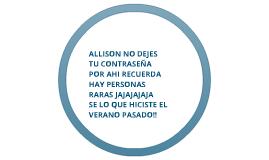 ALLISON NO DEJES TU CONTRASEÑA POR AHI RECUERDA HAY PERSONAS RARAS JAJAJAJAJA SE LO QUE HICISTE EL VERANO PASADO!!
