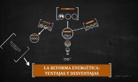 Copy of LA REFORMA ENERGETICA: VENTAJAS Y DESVENTAJ