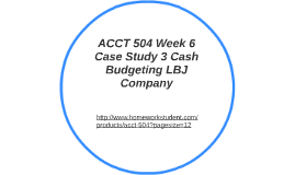 acct504 case study 3 on lbj cash budgeting Homeworksolutions123 acct 504 week 5 case study 2 internal control ljb company acct 504 week 6 case study 3 cash budgeting lbj company.
