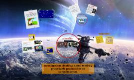 Investigacion científica como medio y proceso de producción de conocimientos