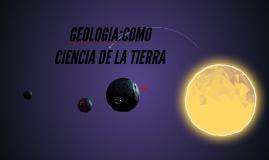 GEOLOGIA:COMO CIENCIA DE LA TIERRA