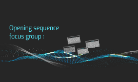 Opening sequence focus group :