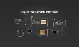 Why don't we spell words phonetically?