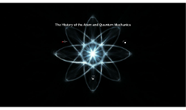 The History of the Atom and Quantum Mechanics