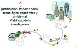 Justificación: Impacto social, tecnológico, económico y ambi