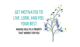Copy of Copy of GET MOTIVATED TO LIVE, LOOK, AND FEELYOUR BEST –MAKING HEALTH A PRIORITY THAT WORKS FOR YOU