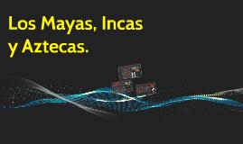Los Mayas, Incas y Aztecas