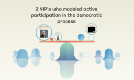 2 VIP's who modeled active participation in the democratic p