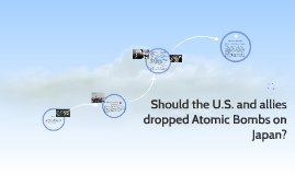 Should the U.S. and allies dropped Atomic Bombs on Japan