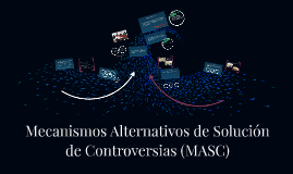 Copy of Mecanismos Alternativos de Solución de Controversias (MASC)