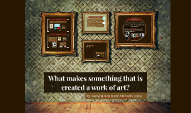 Copy of What makes something that is created a work of art?