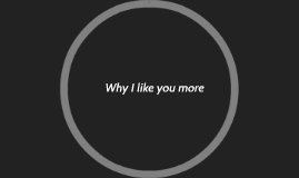 Why I like you more