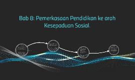Copy of Bab 8: Pemerkasaan Pendidikan ke arah Kesepaduan Sosial.