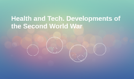 Health and Tech. Developments of the Second World War