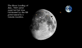The Moon Landing of July, 1969 never occurred but was fabricated by the US government in a remote location.