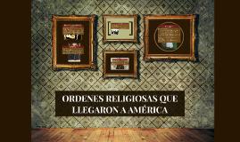 Copy of ORDENES RELIGIOSAS QUE LLEGARON A AMÉRICA