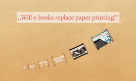 ,,Will e-books replace paper printing?""