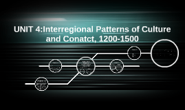 UNIT 4:Interregional Patterns of Culture and Conatct,1200-15