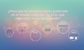 ¿Para que mi producto figure publicado en el listado integrado de ALG, qué requisitos tengo que cumplir?