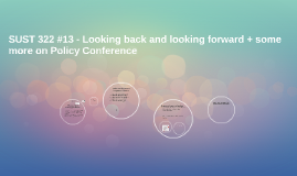 SUST 322 #13 - Looking back and looking forward + some more on Policy Conference