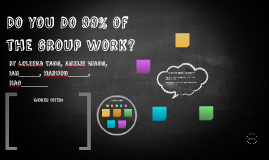 Do you Do 99% of the group Work?