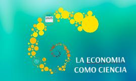 Copy of LA ECONOMIA COMO CIENCIA