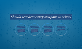 Should teachers carry weapons to school