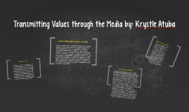 Copy of Transmitting Values through the Media by: Krystle Atuba