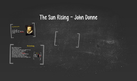 john donnes the sun rising Busy old fool, unruly sun, why dost thou thus, through windows, and through  curtains, call on us must to thy motions lovers' seasons run saucy pedantic.
