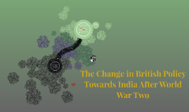 Anaya Patel, Hour 2, 4/21/15, World War Two Presentation: The Change in British Policy Towards India After World War Two