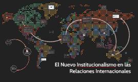 Copy of El Nuevo Institucionalismo en las Relaciones Internacionales