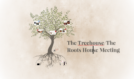 The Treehouse/The Roots House Meeting