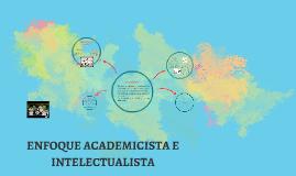 Copy of ENFOQUE ACADEMICISTA E INTELECTUALISTA