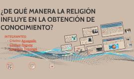 ¿DE QUÈ MANERA LA RELIGIÒN influye en LA OBTENCIÒN DE CONOC