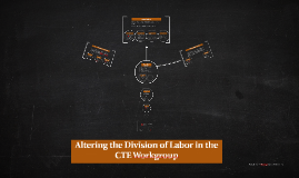 Altering the Division of Labor in the CTE Workgroup