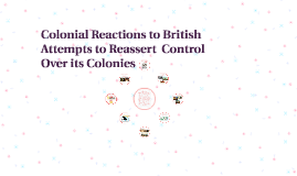 Colonial Reactions to British Attempts to Reassert  Control