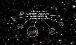 Copy of EL IMPACTO DE LA REFORMA LABORAL EN LA GENERACION DE LOS EMPLEOS EN MEXICO