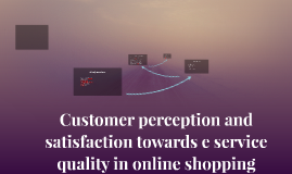Customer perception and satisfaction towards e service quali